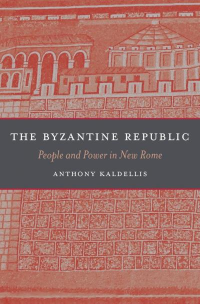The Byzantine Republic: People and Power in New Rome (Kaldellis)